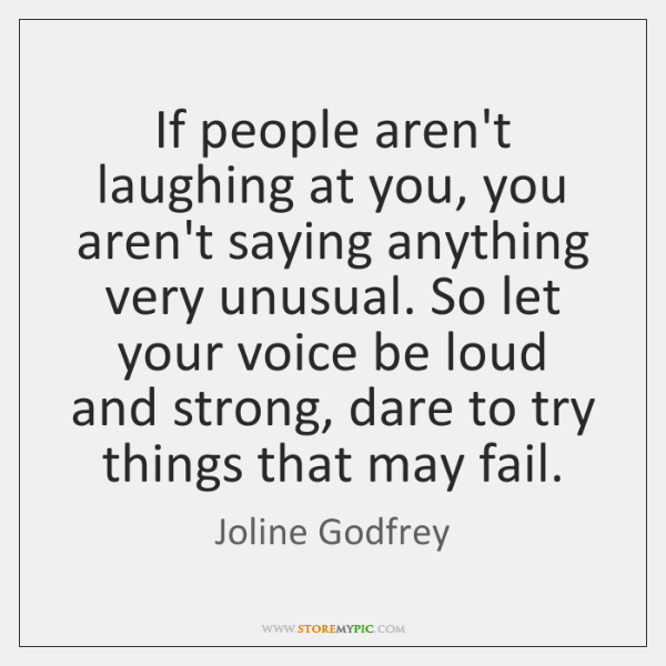 If people aren't laughing at you, you aren't saying anything very unusual. ...