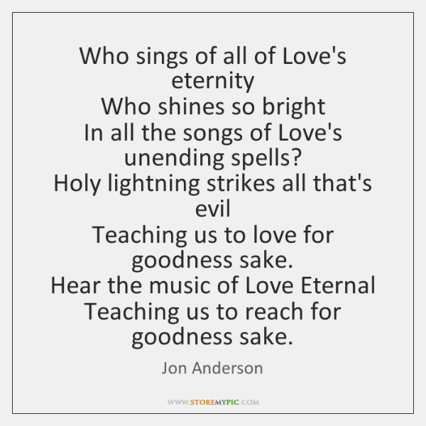 Who sings of all of Love's eternity  Who shines so bright  In ...