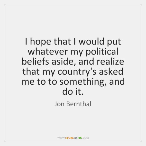 I hope that I would put whatever my political beliefs aside, and ...