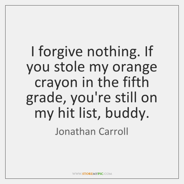 I forgive nothing. If you stole my orange crayon in the fifth ...