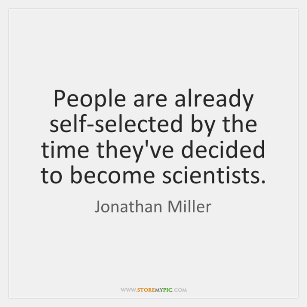 People are already self-selected by the time they've decided to become scientists.