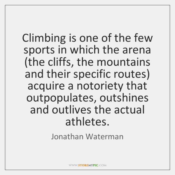 Climbing is one of the few sports in which the arena (the ...