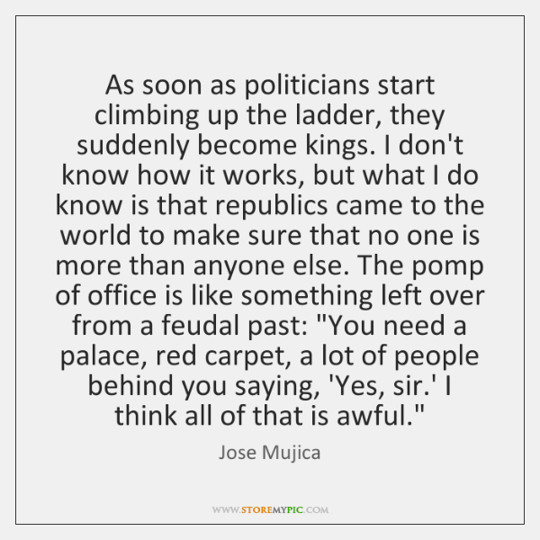 As soon as politicians start climbing up the ladder, they suddenly become ...