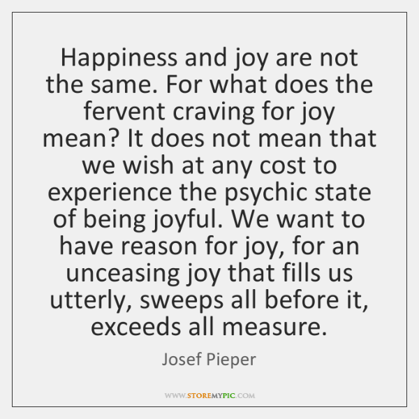 Happiness and joy are not the same. For what does the fervent ...