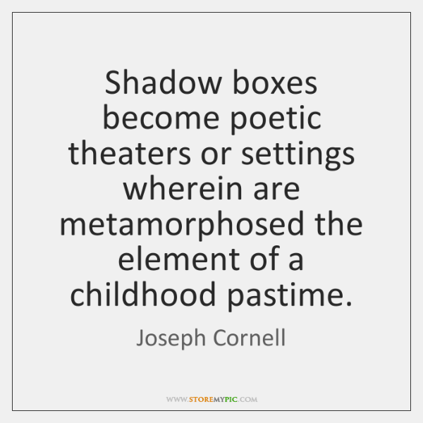 Shadow boxes become poetic theaters or settings wherein are metamorphosed the element ...
