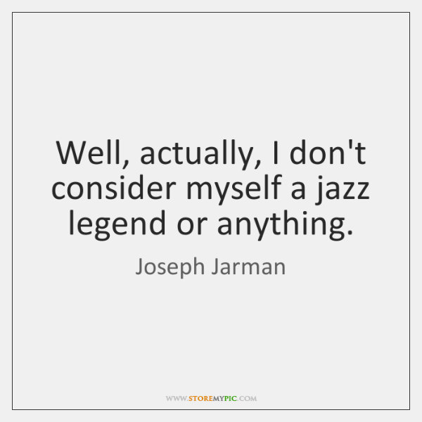 Well, actually, I don't consider myself a jazz legend or anything.