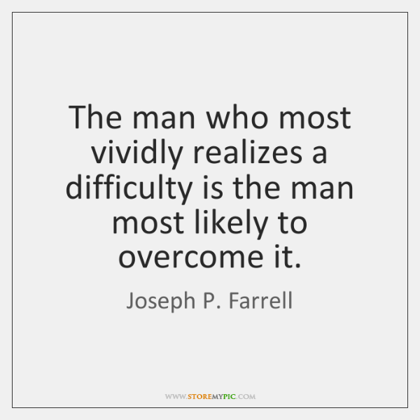 The man who most vividly realizes a difficulty is the man most ...