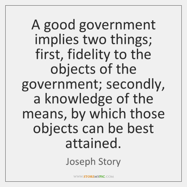 A good government implies two things; first, fidelity to the objects of ...