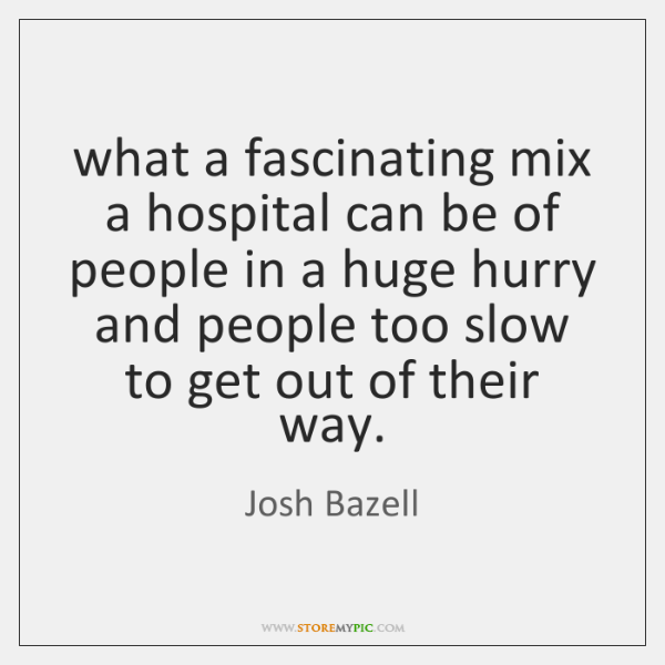 what a fascinating mix a hospital can be of people in a ...