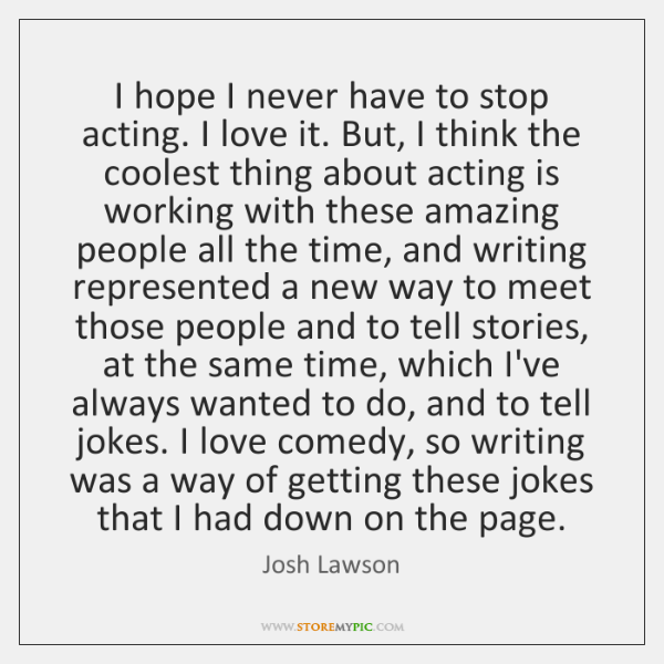 I hope I never have to stop acting. I love it. But, ...