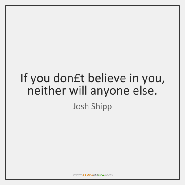 If you don't believe in you, neither will anyone else.