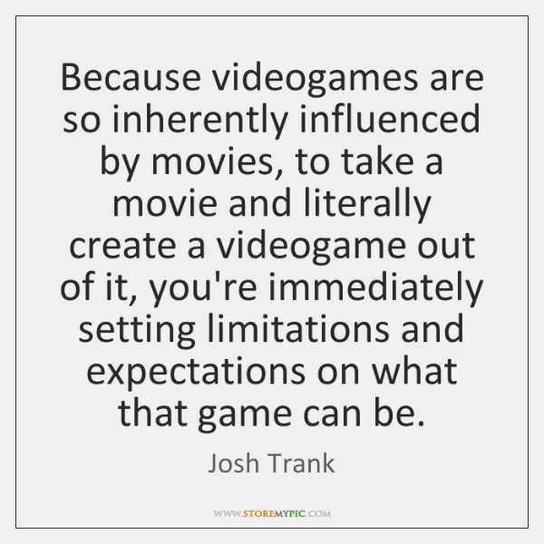 Because videogames are so inherently influenced by movies, to take a movie ...