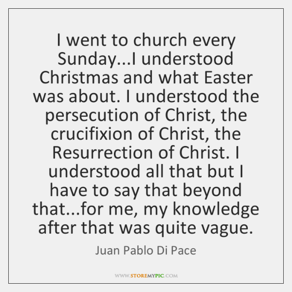 I went to church every Sunday...I understood Christmas and what Easter ...