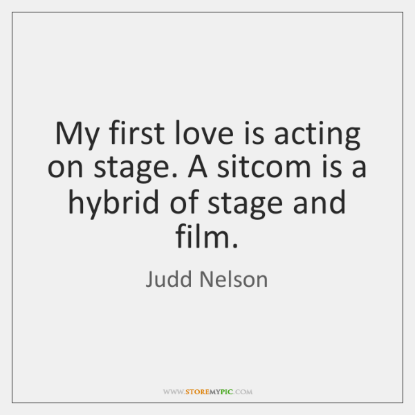 My first love is acting on stage. A sitcom is a hybrid ...