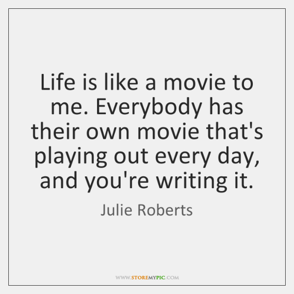 Life is like a movie to me. Everybody has their own movie ...