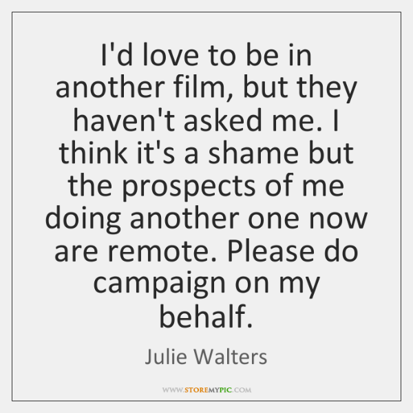I'd love to be in another film, but they haven't asked me. ...