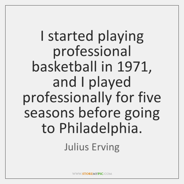 I started playing professional basketball in 1971, and I played professionally for five ...