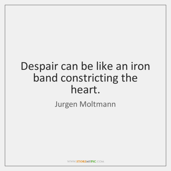 Despair can be like an iron band constricting the heart.