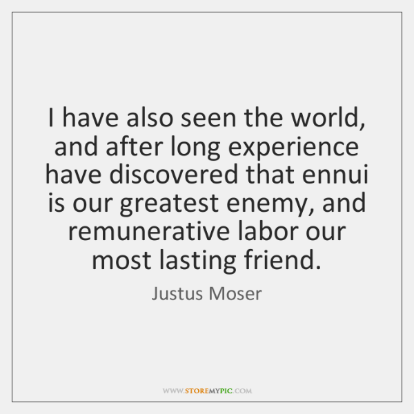 I have also seen the world, and after long experience have discovered ...