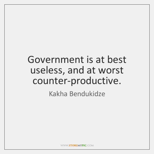 Government is at best useless, and at worst counter-productive.
