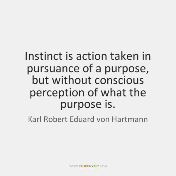 Instinct is action taken in pursuance of a purpose, but without conscious ...