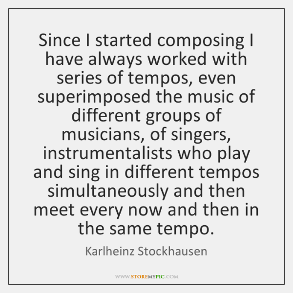 Since I started composing I have always worked with series of tempos, ...