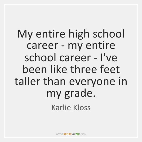 My entire high school career - my entire school career - I've ...