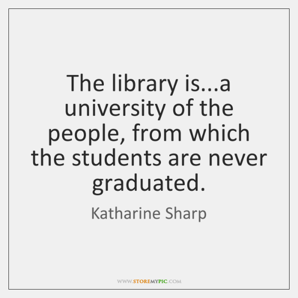 The library is...a university of the people, from which the students ...