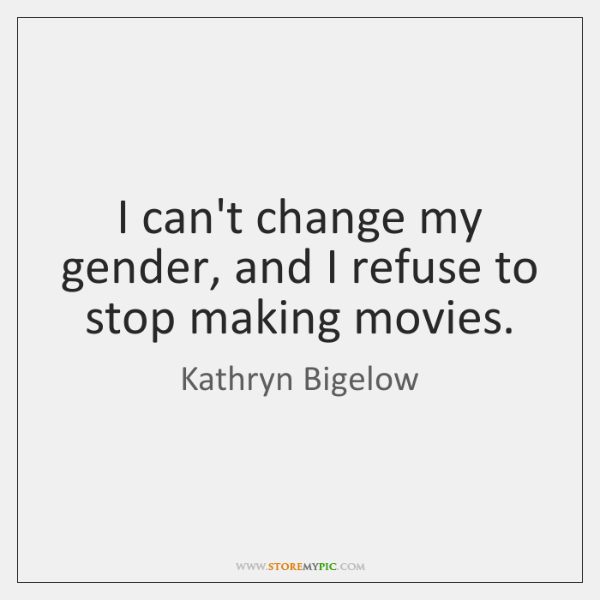 I can't change my gender, and I refuse to stop making movies.