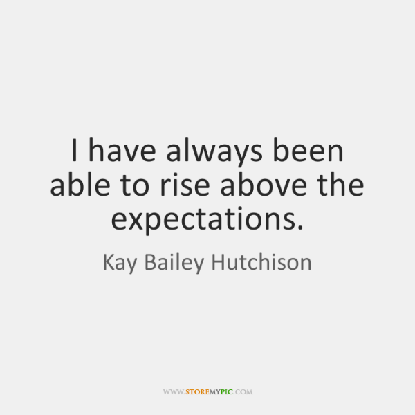 I have always been able to rise above the expectations.