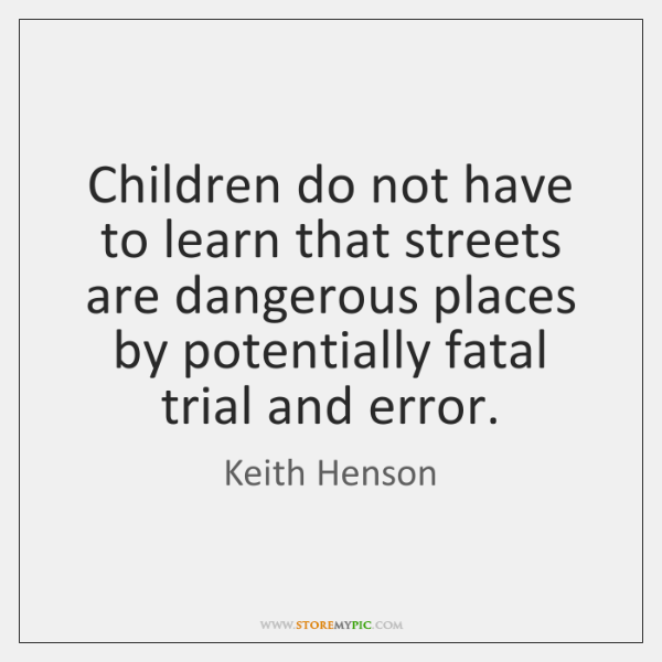 Children do not have to learn that streets are dangerous places by ...