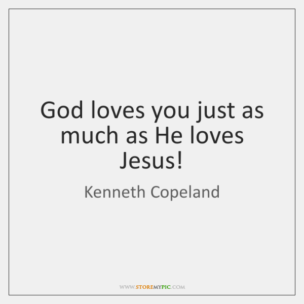 God loves you just as much as He loves Jesus!
