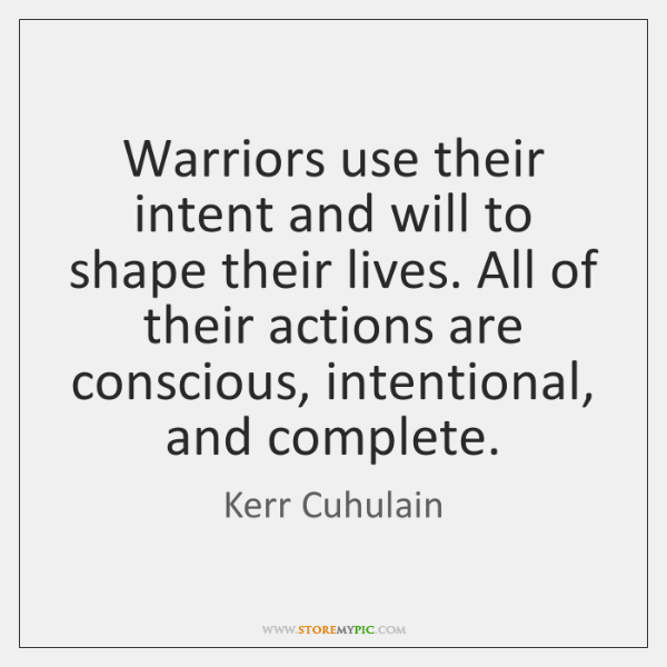 Warriors use their intent and will to shape their lives. All of ...