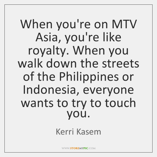 When you're on MTV Asia, you're like royalty. When you walk down ...