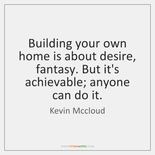 Building your own home is about desire, fantasy. But it's achievable; anyone ...