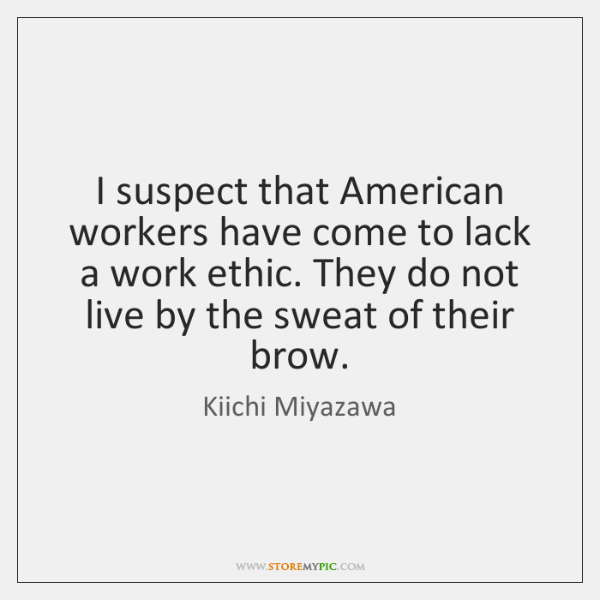 I suspect that American workers have come to lack a work ethic. ...