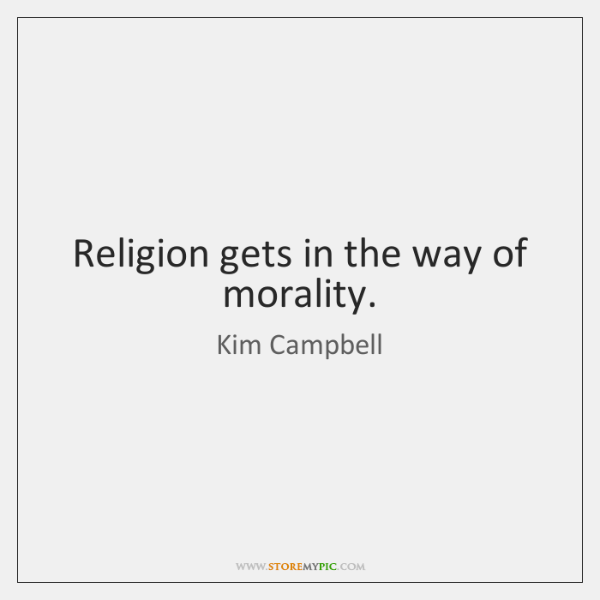 Religion gets in the way of morality.
