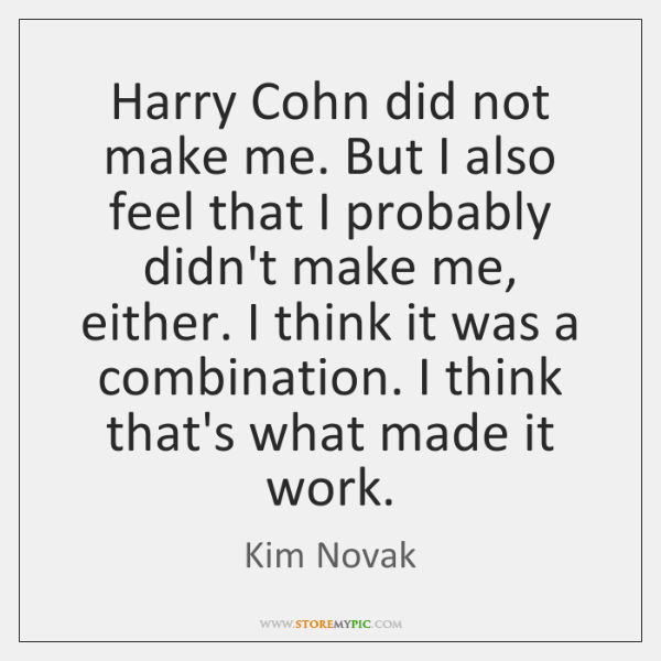 Harry Cohn did not make me. But I also feel that I ...