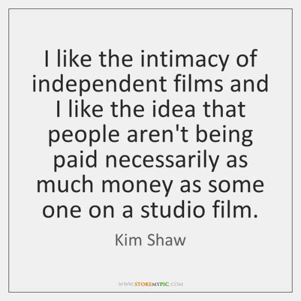 I like the intimacy of independent films and I like the idea ...