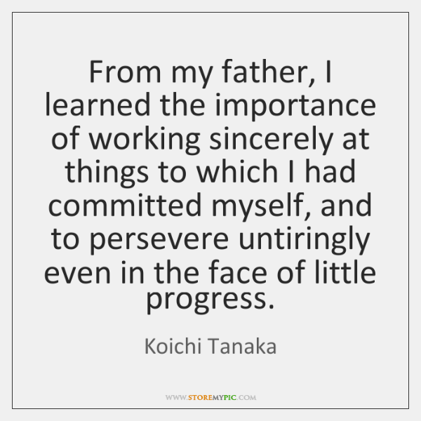 From my father, I learned the importance of working sincerely at things ...