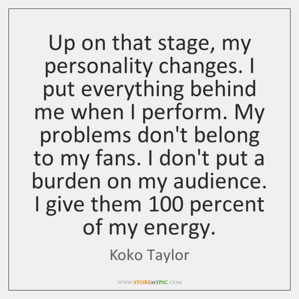 Up on that stage, my personality changes. I put everything behind me ...