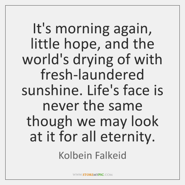 It's morning again, little hope, and the world's drying of with fresh-laundered ...
