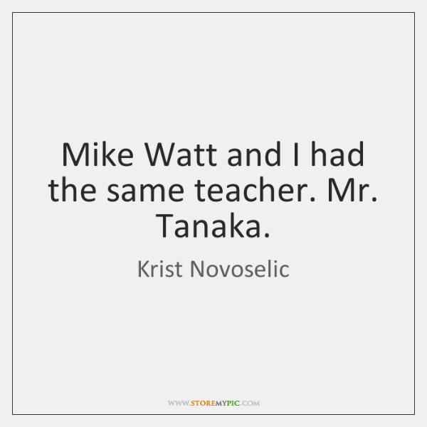 Mike Watt and I had the same teacher. Mr. Tanaka.