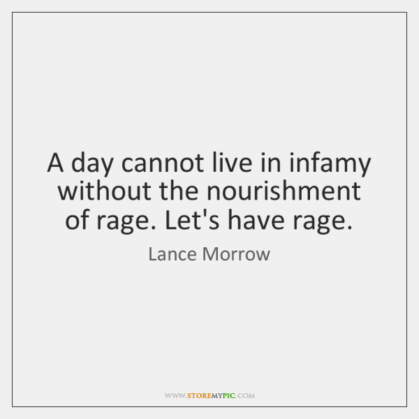 A day cannot live in infamy without the nourishment of rage. Let's ...