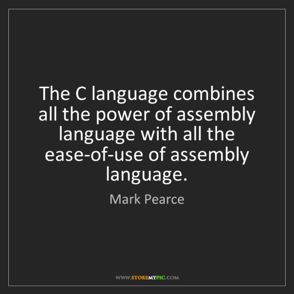 Mark Pearce: The C language combines all the power of assembly language...