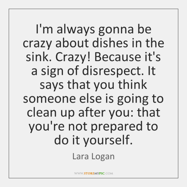 I'm always gonna be crazy about dishes in the sink. Crazy! Because ...