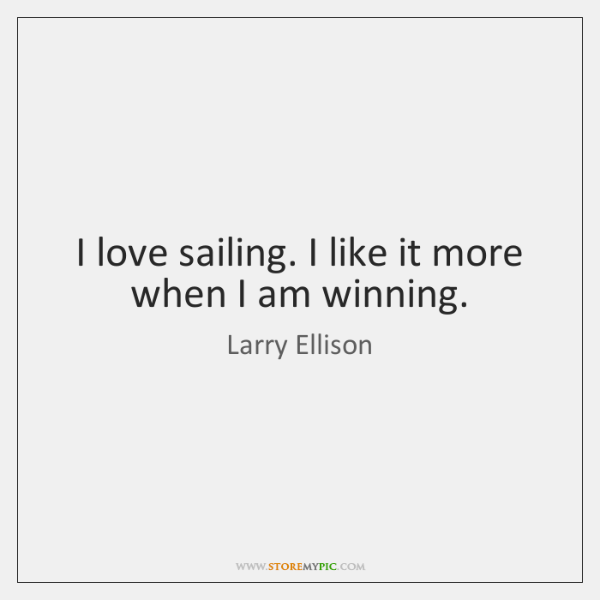 I love sailing. I like it more when I am winning.