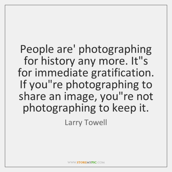People are' photographing for history any more. It's for immediate gratification. If ...