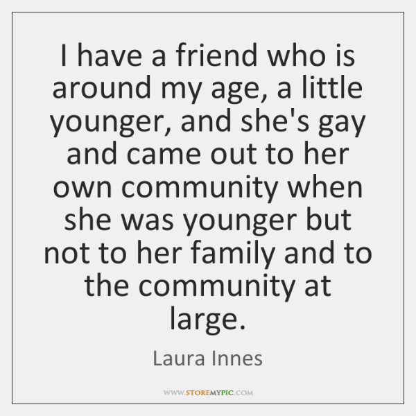 I have a friend who is around my age, a little younger, ...