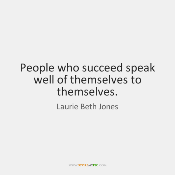 People who succeed speak well of themselves to themselves.
